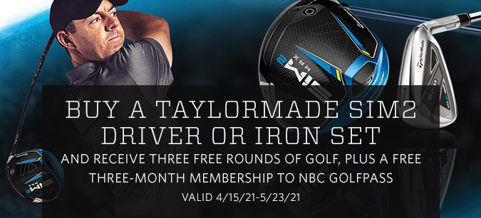 Buy a TaylorMade SIM2 driver or iron set and receive three free rounds of golf, plus a free three-month membership to NBC GolfPass.  Valid 4/15/21–5/23/21